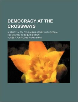 Democracy at the Crossways; A Study in Politics and History, with Special Reference to Great Britain