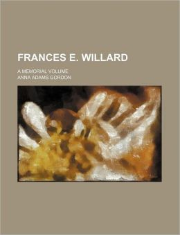 Frances E. Willard; A Memorial Volume