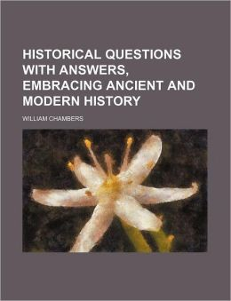 Historical Questions with Answers, Embracing Ancient and Modern History