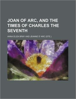 Joan of Arc, and the Times of Charles the Seventh