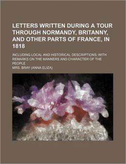 Letters Written During a Tour Through Normandy, Britanny, and Other Parts of France, in 1818; Including Local and Historical Descriptions with Remarks