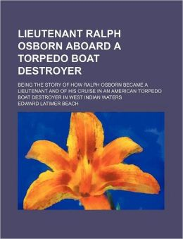 Lieutenant Ralph Osborn Aboard a Torpedo Boat Destroyer; Being the Story of How Ralph Osborn Became a Lieutenant and of His Cruise in an American Torp
