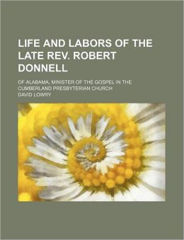 Life and Labors of the Late REV. Robert Donnell; Of Alabama, Minister of the Gospel in the Cumberland Presbyterian Church
