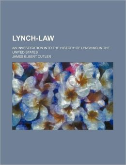 Lynch-Law; An Investigation Into the History of Lynching in the United States