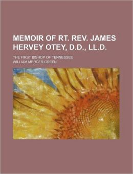 Memoir of Rt. REV. James Hervey Otey, D.D., LL.D.; The First Bishop of Tennessee
