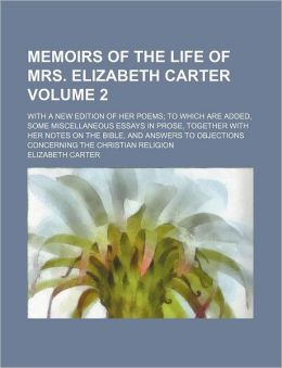 Memoirs of the Life of Mrs. Elizabeth Carter Volume 2; With a New Edition of Her Poems to Which Are Added, Some Miscellaneous Essays in Prose, Togethe