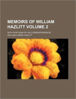 Memoirs of William Hazlitt Volume 2; With Portions of His Correspondence