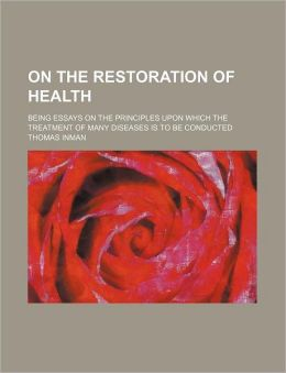 On the Restoration of Health; Being Essays on the Principles Upon Which the Treatment of Many Diseases Is to Be Conducted