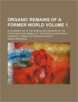 Organic Remains of a Former World Volume 1; An Examination of the Mineralized Remains of the Vegetables and Animals of the Antediluvian World Generall