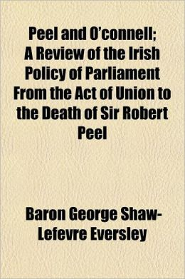 Peel and O'Connell; A Review of the Irish Policy of Parliament from the Act of Union to the Death of Sir Robert Peel