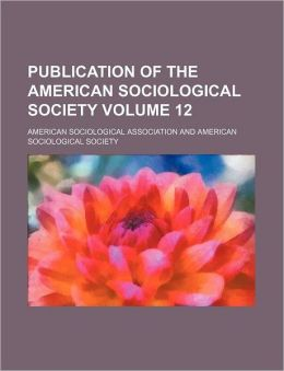 Publication of the American Sociological Society Volume 12