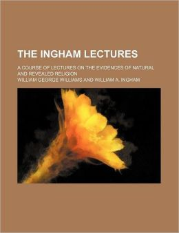 The Ingham Lectures; a Course of Lectures on the Evidences of Natural and Revealed Religion