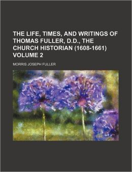 The Life, Times, and Writings of Thomas Fuller, D.D., the Church Historian (1608-1661) Volume 2