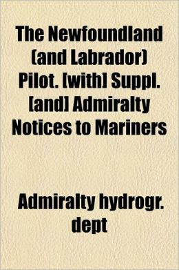The Newfoundland (and Labrador) Pilot. [With] Suppl. [And] Admiralty Notices to Mariners