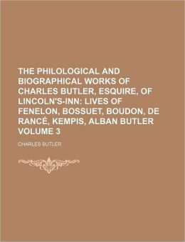 The Philological and Biographical Works of Charles Butler, Esquire, of Lincoln's-Inn Volume 3; Lives of Fenelon, Bossuet, Boudon, de Ranc, Kempis, Alb