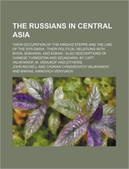 The Russians in Central Asia; Their Occupation of the Kirghiz Steppe and the Line of the Syr-Daria Their Political Relations with Khiva, Bokhara, and