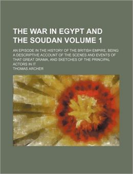 The War in Egypt and the Soudan Volume 1; An Episode in the History of the British Empire, Being a Descriptive Account of the Scenes and Events of Tha