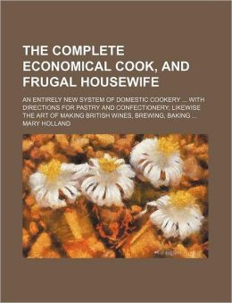 The Complete Economical Cook, and Frugal Housewife; An Entirely New System of Domestic Cookery with Directions for Pastry and Confectionery Likewise t