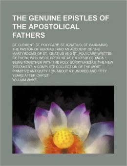 The Genuine Epistles of the Apostolical Fathers; St. Clement, St. Polycarp, St. Ignatius, St. Barnabas, the Pastor of Hermas and an Account of the Mar