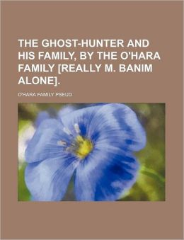 The Ghost-Hunter and His Family, by the O'Hara Family [Really M. Banim Alone].