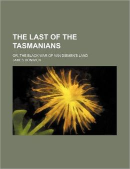 The Last of the Tasmanians; Or, the Black War of Van Diemen's Land