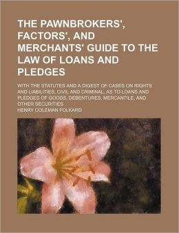 The Pawnbrokers', Factors', and Merchants' Guide to the Law of Loans and Pledges; With the Statutes and a Digest of Cases on Rights and Liabilities, C
