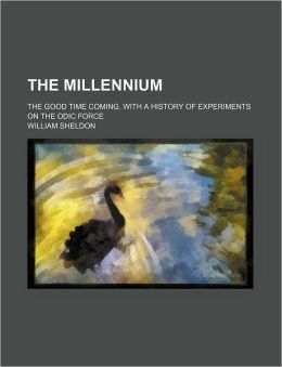 The Millennium; The Good Time Coming. with a History of Experiments on the Odic Force