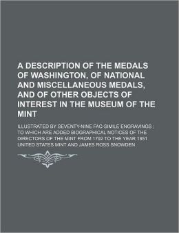 A Description of the Medals of Washington, of National and Miscellaneous Medals, and of Other Objects of Interest in the Museum of the Mint; Illustr