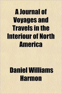 A Journal of Voyages and Travels in the Interiour of North America; Between the 47th and 58th Degrees of North Latitude, Extending from Montreal Nea