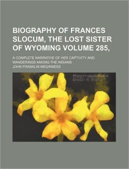 Biography of Frances Slocum, the Lost Sister of Wyoming Volume 285,; A Complete Narrative of Her Captivity and Wanderings Among the Indians