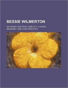 Bessie Wilmerton; Or, Money, and What Came of It. a Novel