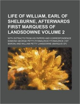 Life of William, Earl of Shelburne, Afterwards First Marquess of Landsdowne; With Extracts from His Papers and Correspondence Volume 2