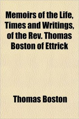 Memoirs of the Life, Times and Writings, of the REV. Thomas Boston of Ettrick; Written by Himself. to Which Are Aided Original Papers and Letters