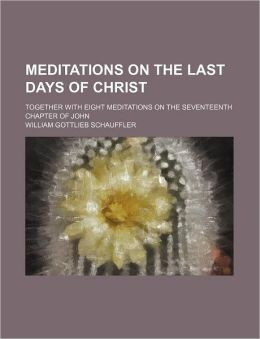 Meditations on the Last Days of Christ; Together with Eight Meditations on the Seventeenth Chapter of John