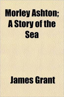 Morley Ashton Volume 2; A Story of the Sea
