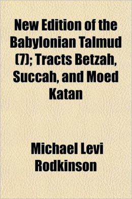 New Edition of the Babylonian Talmud; Tracts Betzah, Succah, and Moed Katan