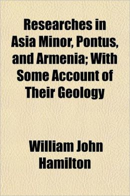 Researches in Asia Minor, Pontus and Armenia; With Some Account of Their Antiquities and Geology Volume 1