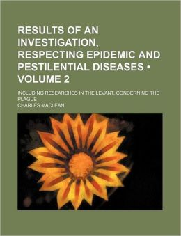 Results of an Investigation, Respecting Epidemic and Pestilential Diseases (Volume 2); Including Researches in the Levant, Concerning the Plague