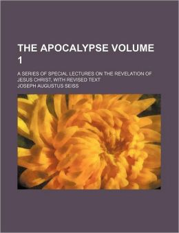 The Apocalypse Volume 1; A Series of Special Lectures on the Revelation of Jesus Christ, with Revised Text
