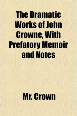 The Dramatic Works of John Crowne, with Prefatory Memoir and Notes