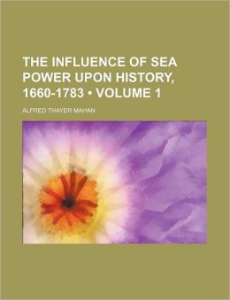 The Influence Of Sea Power Upon History, 1660-1783 (Volume 1)
