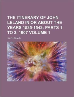 The Itinerary of John Leland in or about the Years 1535-1543 Volume 1; Parts 1 to 3. 1907