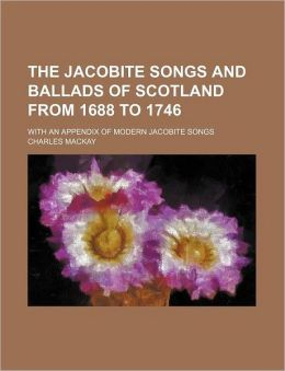 The Jacobite Songs and Ballads of Scotland from 1688 to 1746; With an Appendix of Modern Jacobite Songs