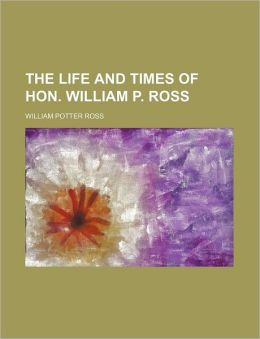 The Life and Times of Hon. William P. Ross