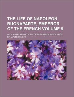 The Life of Napoleon Buonaparte, Emperor of the French Volume 9; With a Preliminary View of the French Revolution