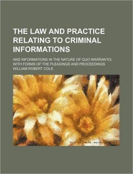 The Law and Practice Relating to Criminal Informations; And Informations in the Nature of Quo Warranto with Forms of the Pleadings and Proceedings