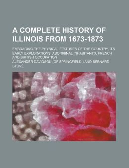 A Complete History of Illinois from 1673-1873; Embracing the Physical Features of the Country, Its Early Explorations, Aboriginal Inhabitants, Frenc
