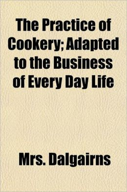 The Practice of Cookery; Adapted to the Business of Every Day Life