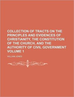 Collection of Tracts on the Principles and Evidences of Christianity, the Constitution of the Church, and the Authority of Civil Government Volume 1