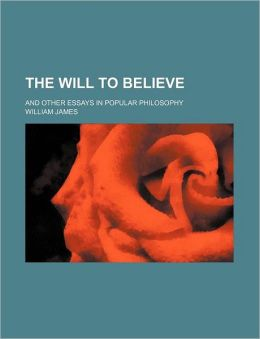 The Will to Believe; And Other Essays in Popular Philosophy